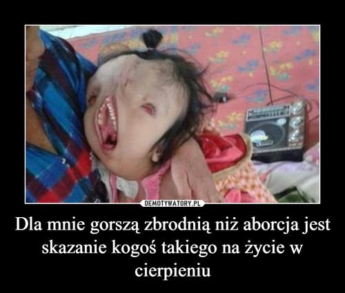 Dla mnie gorszą zbrodnią niż aborcja jest skazanie kogoś takiego na życie w cierpieniu