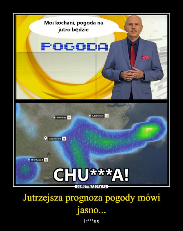 Jutrzejsza prognoza pogody mówi jasno... – Ir***ss