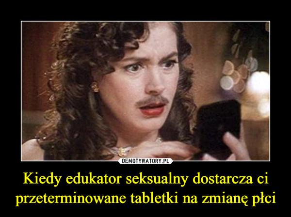 Kiedy edukator seksualny dostarcza ci przeterminowane tabletki na zmianę płci –