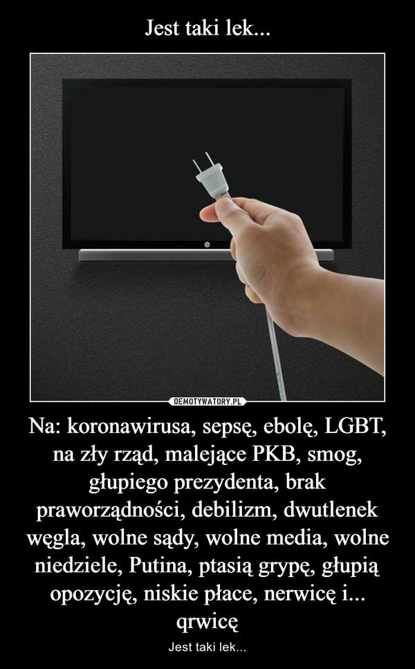 Na: koronawirusa, sepsę, ebolę, LGBT, na zły rząd, malejące PKB, smog, głupiego prezydenta, brak praworządności, debilizm, dwutlenek węgla, wolne sądy, wolne media, wolne niedziele, Putina, ptasią grypę, głupią opozycję, niskie płace, nerwicę i... qrwicę – Jest taki lek...