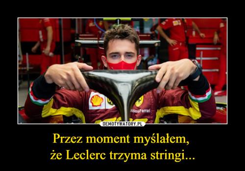 Przez moment myślałem,  że Leclerc trzyma stringi...