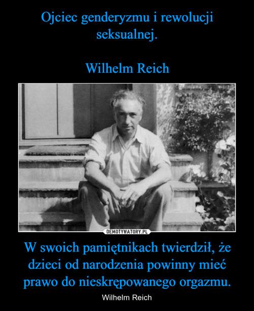 Ojciec genderyzmu i rewolucji seksualnej.  Wilhelm Reich W swoich pamiętnikach twierdził, że dzieci od narodzenia powinny mieć prawo do nieskrępowanego orgazmu.