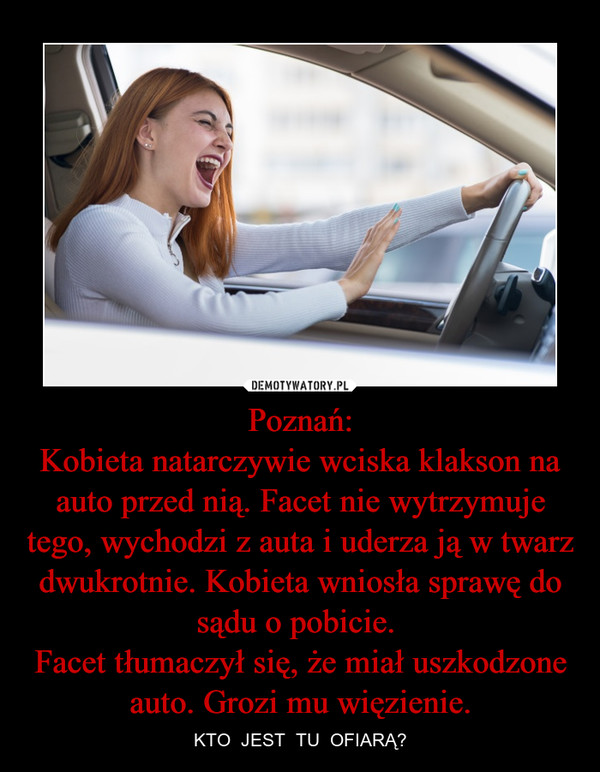 Poznań:Kobieta natarczywie wciska klakson na auto przed nią. Facet nie wytrzymuje tego, wychodzi z auta i uderza ją w twarz dwukrotnie. Kobieta wniosła sprawę do sądu o pobicie. Facet tłumaczył się, że miał uszkodzone auto. Grozi mu więzienie. – KTO  JEST  TU  OFIARĄ?