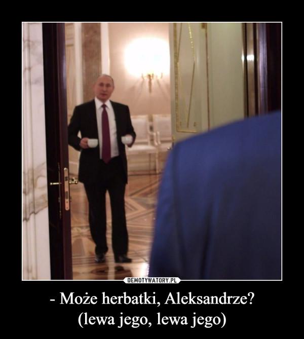 - Może herbatki, Aleksandrze?(lewa jego, lewa jego) –