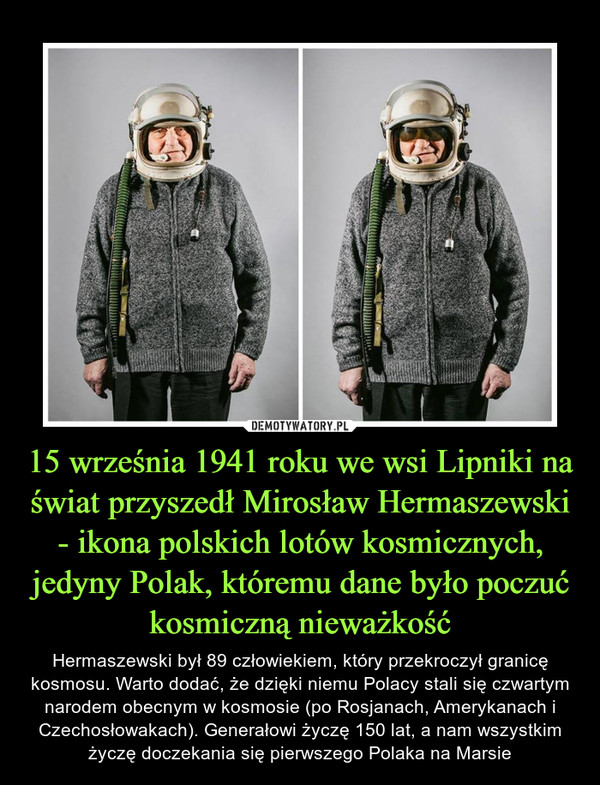 15 września 1941 roku we wsi Lipniki na świat przyszedł Mirosław Hermaszewski - ikona polskich lotów kosmicznych, jedyny Polak, któremu dane było poczuć kosmiczną nieważkość – Hermaszewski był 89 człowiekiem, który przekroczył granicę kosmosu. Warto dodać, że dzięki niemu Polacy stali się czwartym narodem obecnym w kosmosie (po Rosjanach, Amerykanach i Czechosłowakach). Generałowi życzę 150 lat, a nam wszystkim życzę doczekania się pierwszego Polaka na Marsie