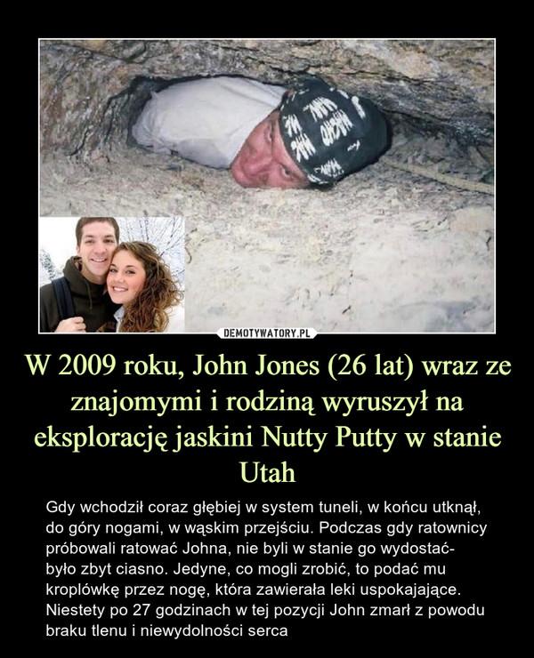 W 2009 roku, John Jones (26 lat) wraz ze znajomymi i rodziną wyruszył na eksplorację jaskini Nutty Putty w stanie Utah – Gdy wchodził coraz głębiej w system tuneli, w końcu utknął, do góry nogami, w wąskim przejściu. Podczas gdy ratownicy próbowali ratować Johna, nie byli w stanie go wydostać- było zbyt ciasno. Jedyne, co mogli zrobić, to podać mu kroplówkę przez nogę, która zawierała leki uspokajające. Niestety po 27 godzinach w tej pozycji John zmarł z powodu braku tlenu i niewydolności serca