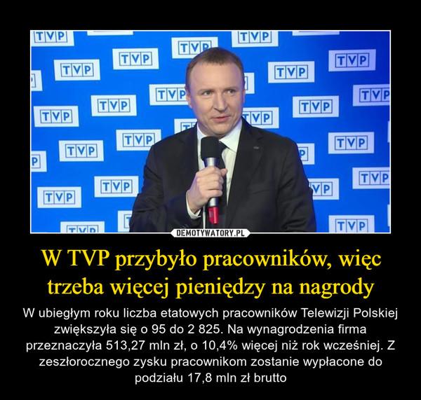 W TVP przybyło pracowników, więc trzeba więcej pieniędzy na nagrody – W ubiegłym roku liczba etatowych pracowników Telewizji Polskiej zwiększyła się o 95 do 2 825. Na wynagrodzenia firma przeznaczyła 513,27 mln zł, o 10,4% więcej niż rok wcześniej. Z zeszłorocznego zysku pracownikom zostanie wypłacone do podziału 17,8 mln zł brutto
