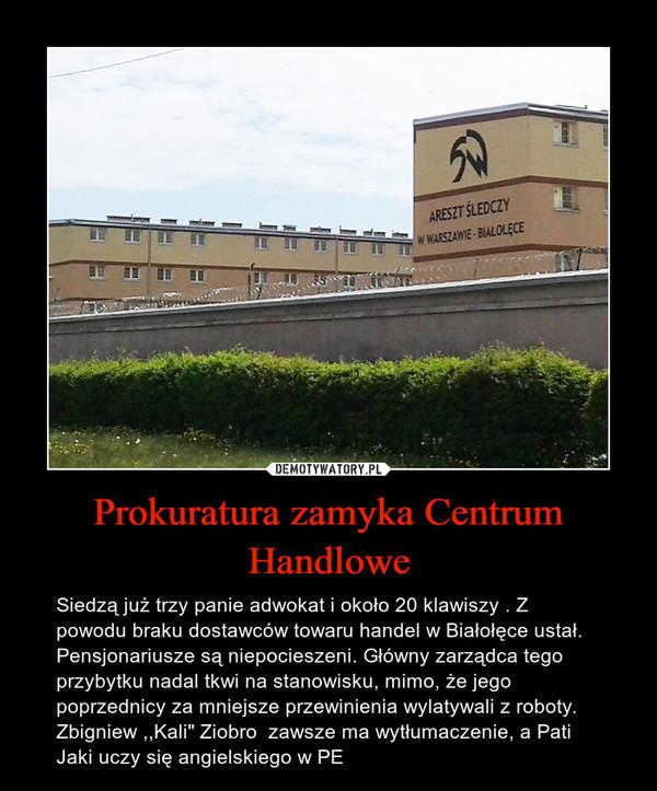 """Prokuratura zamyka Centrum Handlowe – Siedzą już trzy panie adwokat i około 20 klawiszy . Z powodu braku dostawców towaru handel w Białołęce ustał.  Pensjonariusze są niepocieszeni. Główny zarządca tego przybytku nadal tkwi na stanowisku, mimo, że jego poprzednicy za mniejsze przewinienia wylatywali z roboty. Zbigniew ,,Kali"""" Ziobro  zawsze ma wytłumaczenie, a Pati Jaki uczy się angielskiego w PE"""