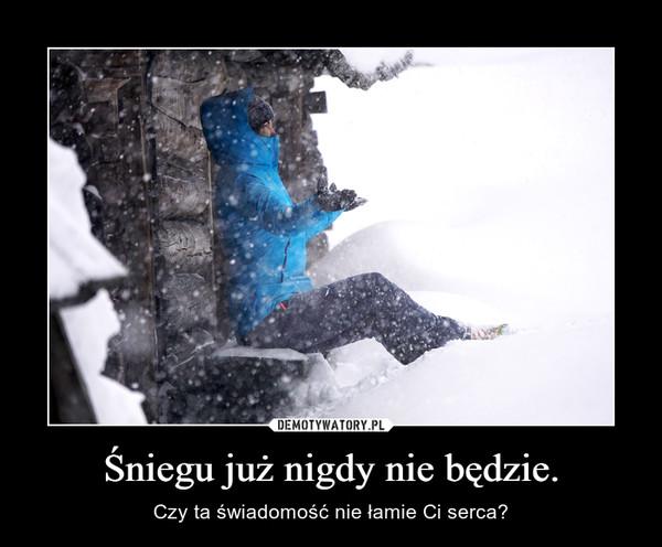 Śniegu już nigdy nie będzie. – Czy ta świadomość nie łamie Ci serca?