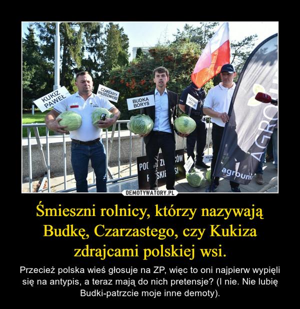 Śmieszni rolnicy, którzy nazywają Budkę, Czarzastego, czy Kukiza zdrajcami polskiej wsi. – Przecież polska wieś głosuje na ZP, więc to oni najpierw wypięli się na antypis, a teraz mają do nich pretensje? (I nie. Nie lubię Budki-patrzcie moje inne demoty).