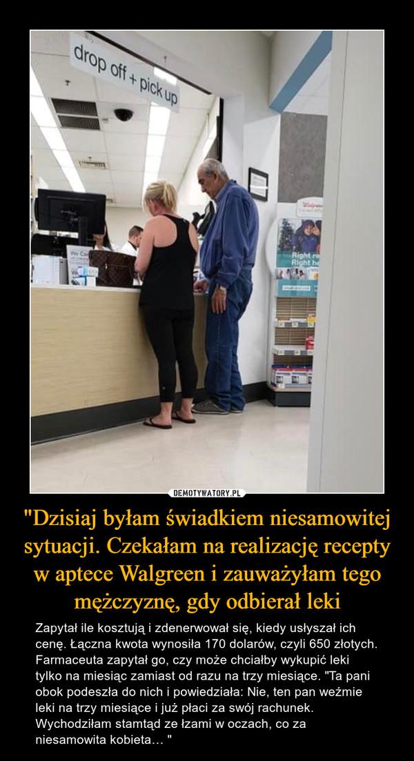 """""""Dzisiaj byłam świadkiem niesamowitej sytuacji. Czekałam na realizację recepty w aptece Walgreen i zauważyłam tego mężczyznę, gdy odbierał leki – Zapytał ile kosztują i zdenerwował się, kiedy usłyszał ich cenę. Łączna kwota wynosiła 170 dolarów, czyli 650 złotych. Farmaceuta zapytał go, czy może chciałby wykupić leki tylko na miesiąc zamiast od razu na trzy miesiące. """"Ta pani obok podeszła do nich i powiedziała: Nie, ten pan weźmie leki na trzy miesiące i już płaci za swój rachunek. Wychodziłam stamtąd ze łzami w oczach, co za niesamowita kobieta… """""""