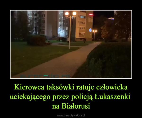 Kierowca taksówki ratuje człowieka uciekającego przez policją Łukaszenki na Białorusi –