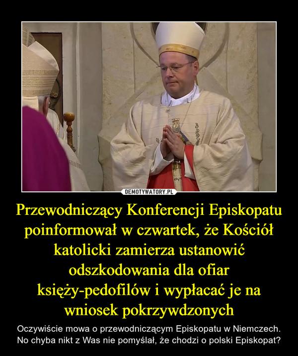 Przewodniczący Konferencji Episkopatu poinformował w czwartek, że Kościół katolicki zamierza ustanowić odszkodowania dla ofiar księży-pedofilów i wypłacać je na wniosek pokrzywdzonych – Oczywiście mowa o przewodniczącym Episkopatu w Niemczech. No chyba nikt z Was nie pomyślał, że chodzi o polski Episkopat?