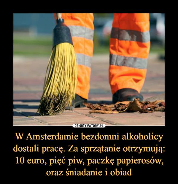 W Amsterdamie bezdomni alkoholicy dostali pracę. Za sprzątanie otrzymują: 10 euro, pięć piw, paczkę papierosów, oraz śniadanie i obiad –