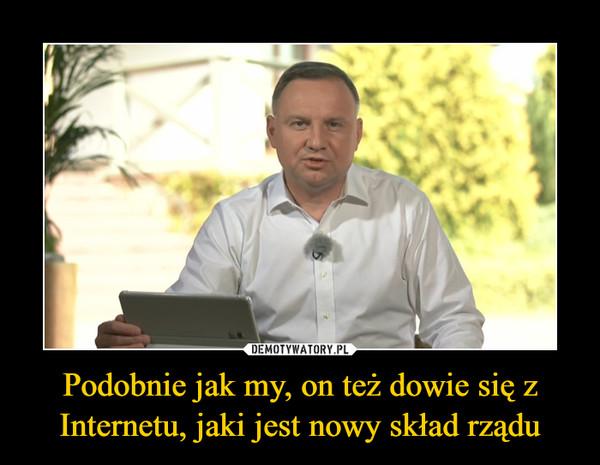 Podobnie jak my, on też dowie się z Internetu, jaki jest nowy skład rządu –