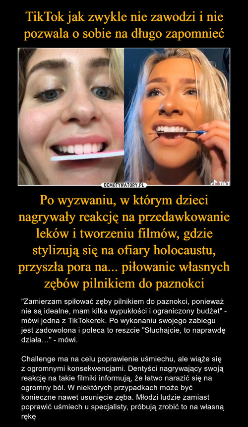 TikTok jak zwykle nie zawodzi i nie pozwala o sobie na długo zapomnieć Po wyzwaniu, w którym dzieci nagrywały reakcję na przedawkowanie leków i tworzeniu filmów, gdzie stylizują się na ofiary holocaustu, przyszła pora na... piłowanie własnych zębów pilnikiem do paznokci
