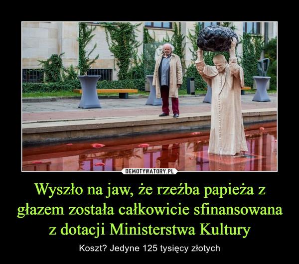 Wyszło na jaw, że rzeźba papieża z głazem została całkowicie sfinansowana z dotacji Ministerstwa Kultury – Koszt? Jedyne 125 tysięcy złotych