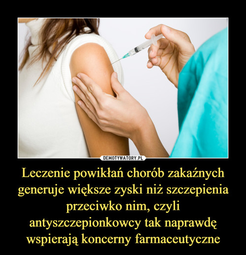 Leczenie powikłań chorób zakaźnych generuje większe zyski niż szczepienia przeciwko nim, czyli antyszczepionkowcy tak naprawdę wspierają koncerny farmaceutyczne