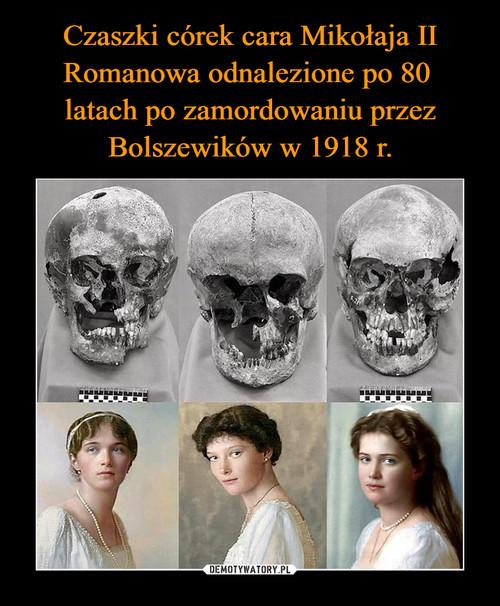 Czaszki córek cara Mikołaja II Romanowa odnalezione po 80  latach po zamordowaniu przez Bolszewików w 1918 r.