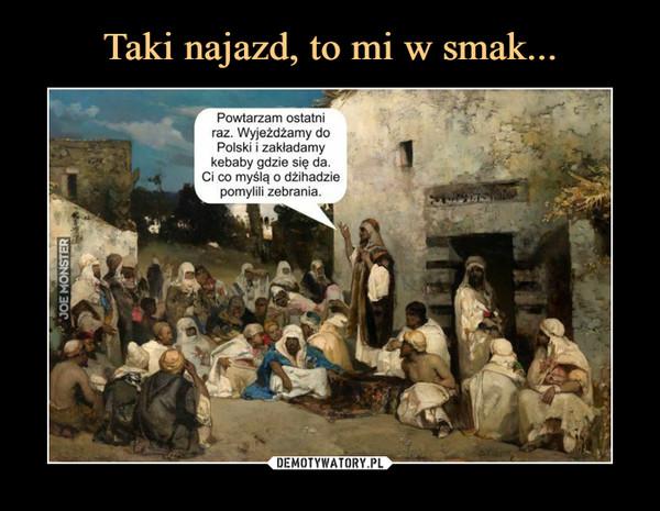 –  Powtarzam ostatniraz. Wyjeżdżamy doPolski i zakładamykebaby gdzie się da.Ci co myślą o dżihadziepomylili zebrania.