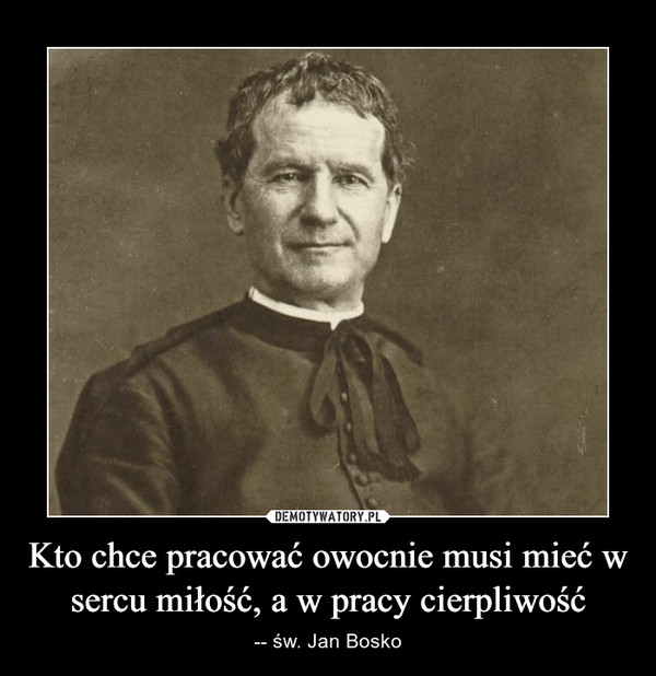 Kto chce pracować owocnie musi mieć w sercu miłość, a w pracy cierpliwość – -- św. Jan Bosko