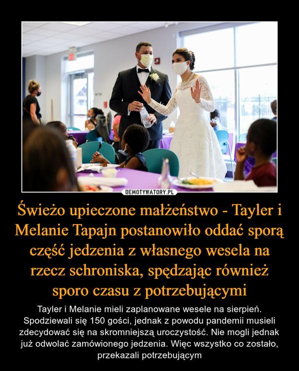 Świeżo upieczone małżeństwo - Tayler i Melanie Tapajn postanowiło oddać sporą część jedzenia z własnego wesela na rzecz schroniska, spędzając również sporo czasu z potrzebującymi – Tayler i Melanie mieli zaplanowane wesele na sierpień. Spodziewali się 150 gości, jednak z powodu pandemii musieli zdecydować się na skromniejszą uroczystość. Nie mogli jednak już odwolać zamówionego jedzenia. Więc wszystko co zostało, przekazali potrzebującym