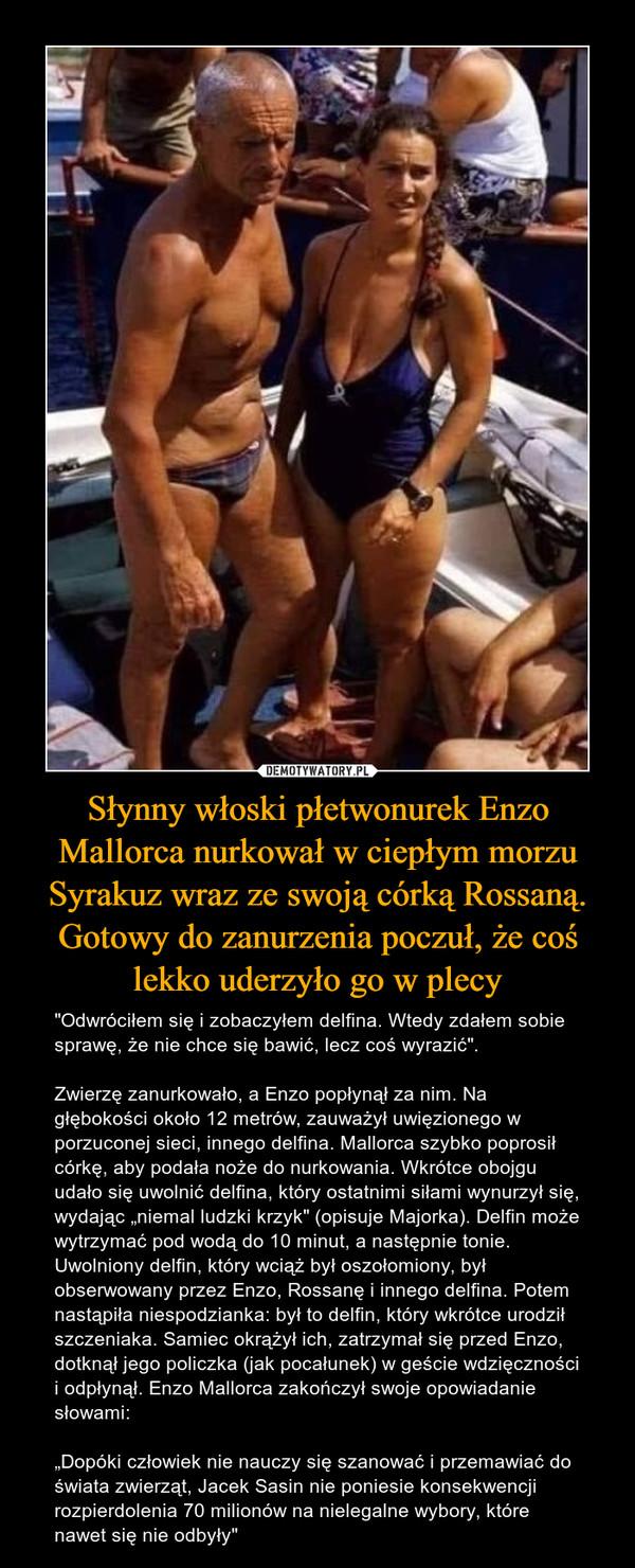 """Słynny włoski płetwonurek Enzo Mallorca nurkował w ciepłym morzu Syrakuz wraz ze swoją córką Rossaną. Gotowy do zanurzenia poczuł, że coś lekko uderzyło go w plecy – """"Odwróciłem się i zobaczyłem delfina. Wtedy zdałem sobie sprawę, że nie chce się bawić, lecz coś wyrazić"""". Zwierzę zanurkowało, a Enzo popłynął za nim. Na głębokości około 12 metrów, zauważył uwięzionego w porzuconej sieci, innego delfina. Mallorca szybko poprosił córkę, aby podała noże do nurkowania. Wkrótce obojgu udało się uwolnić delfina, który ostatnimi siłami wynurzył się, wydając """"niemal ludzki krzyk"""" (opisuje Majorka). Delfin może wytrzymać pod wodą do 10 minut, a następnie tonie. Uwolniony delfin, który wciąż był oszołomiony, był obserwowany przez Enzo, Rossanę i innego delfina. Potem nastąpiła niespodzianka: był to delfin, który wkrótce urodził szczeniaka. Samiec okrążył ich, zatrzymał się przed Enzo, dotknął jego policzka (jak pocałunek) w geście wdzięczności i odpłynął. Enzo Mallorca zakończył swoje opowiadanie słowami: """"Dopóki człowiek nie nauczy się szanować i przemawiać do świata zwierząt, Jacek Sasin nie poniesie konsekwencji rozpierdolenia 70 milionów na nielegalne wybory, które nawet się nie odbyły"""""""