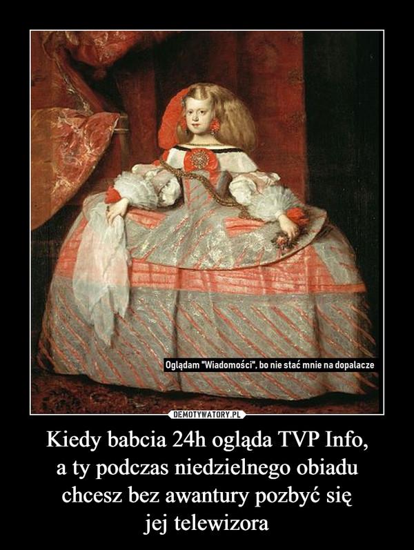 Kiedy babcia 24h ogląda TVP Info,a ty podczas niedzielnego obiaduchcesz bez awantury pozbyć sięjej telewizora –