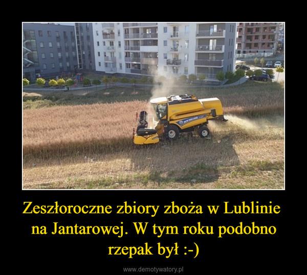 Zeszłoroczne zbiory zboża w Lublinie  na Jantarowej. W tym roku podobno rzepak był :-) –