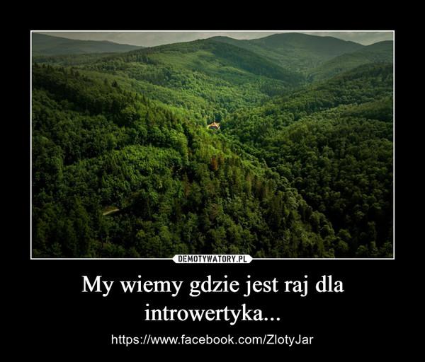 My wiemy gdzie jest raj dla introwertyka... – https://www.facebook.com/ZlotyJar