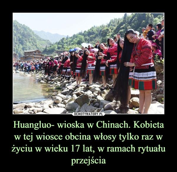 Huangluo- wioska w Chinach. Kobietaw tej wiosce obcina włosy tylko raz w życiu w wieku 17 lat, w ramach rytuału przejścia –