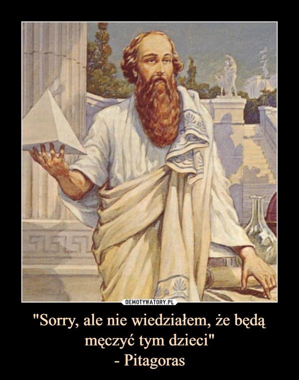 """""""Sorry, ale nie wiedziałem, że będą męczyć tym dzieci""""- Pitagoras –"""