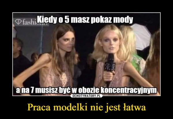 Praca modelki nie jest łatwa –  D fashiiedy o 5 masz pokaz modya na 7 musisz być w obozie koncentracyjnym