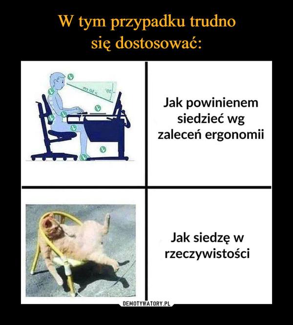 –  W tym przypadku trudnosię dostosować:Jak powinienemsiedzieć wgzaleceń ergonomiiJak siedzęrzeczywistościDEMOTYWATORY.PL