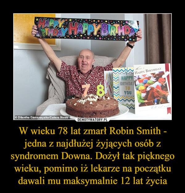 W wieku 78 lat zmarł Robin Smith - jedna z najdłużej żyjących osób z syndromem Downa. Dożył tak pięknego wieku, pomimo iż lekarze na początku dawali mu maksymalnie 12 lat życia –
