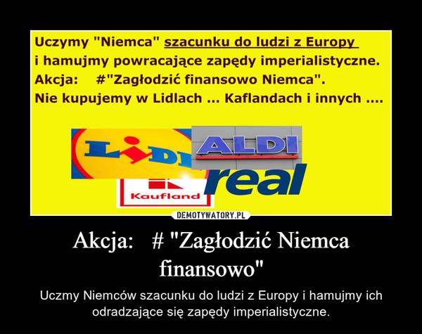 """Akcja:   # """"Zagłodzić Niemca finansowo"""" – Uczmy Niemców szacunku do ludzi z Europy i hamujmy ich odradzające się zapędy imperialistyczne."""