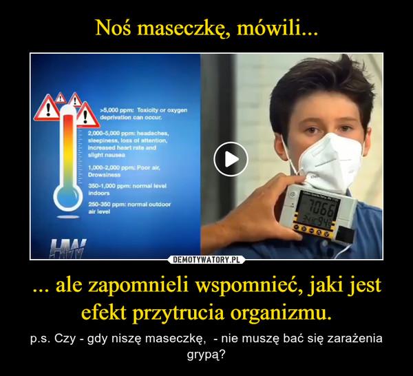 ... ale zapomnieli wspomnieć, jaki jest efekt przytrucia organizmu. – p.s. Czy - gdy niszę maseczkę,  - nie muszę bać się zarażenia grypą?