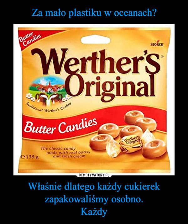 Właśnie dlatego każdy cukierek zapakowaliśmy osobno.Każdy –