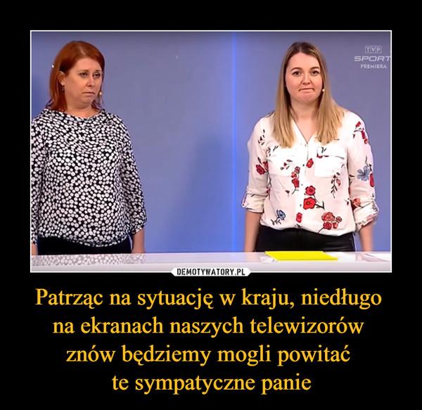 Patrząc na sytuację w kraju, niedługo na ekranach naszych telewizorów znów będziemy mogli powitać te sympatyczne panie –