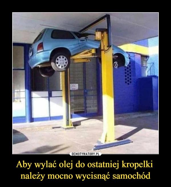 Aby wylać olej do ostatniej kropelki należy mocno wycisnąć samochód –