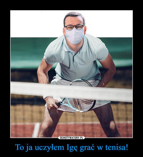 To ja uczyłem Igę grać w tenisa!