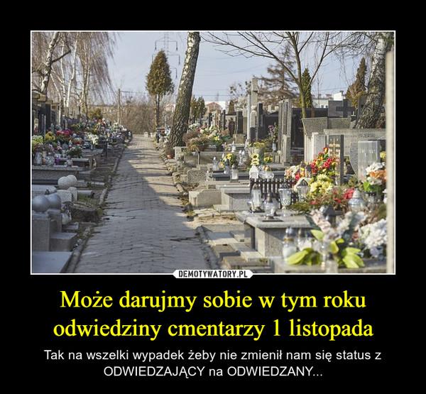 Może darujmy sobie w tym roku odwiedziny cmentarzy 1 listopada – Tak na wszelki wypadek żeby nie zmienił nam się status z ODWIEDZAJĄCY na ODWIEDZANY...