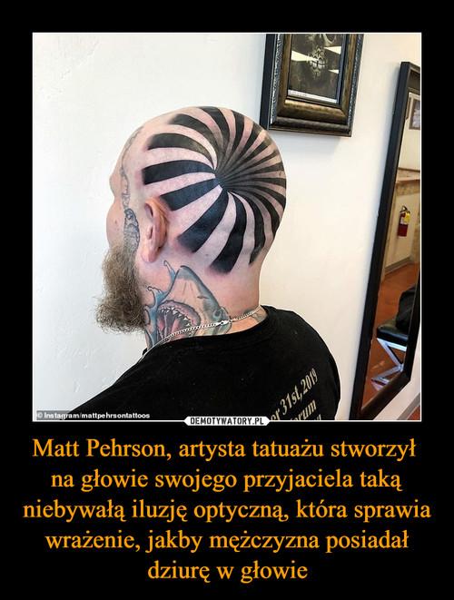 Matt Pehrson, artysta tatuażu stworzył  na głowie swojego przyjaciela taką niebywałą iluzję optyczną, która sprawia wrażenie, jakby mężczyzna posiadał dziurę w głowie