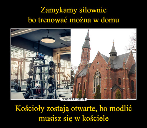 Zamykamy siłownie bo trenować można w domu Kościoły zostają otwarte, bo modlić musisz się w kościele