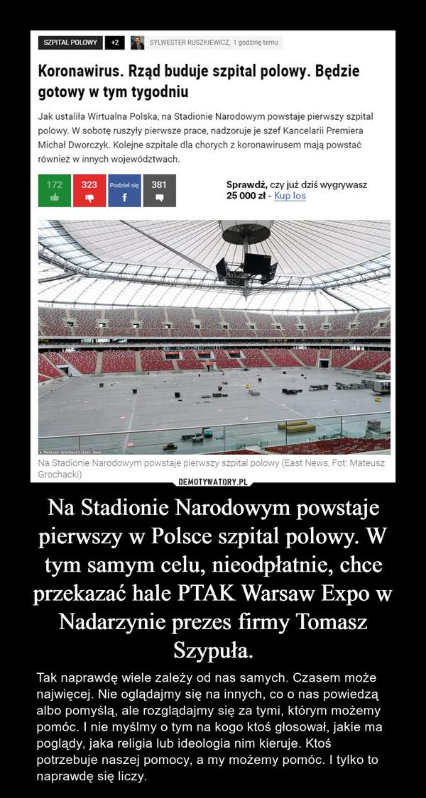 Na Stadionie Narodowym powstaje pierwszy w Polsce szpital polowy. W tym samym celu, nieodpłatnie, chce przekazać hale PTAK Warsaw Expo w Nadarzynie prezes firmy Tomasz Szypuła. – Tak naprawdę wiele zależy od nas samych. Czasem może najwięcej. Nie oglądajmy się na innych, co o nas powiedzą albo pomyślą, ale rozglądajmy się za tymi, którym możemy pomóc. I nie myślmy o tym na kogo ktoś głosował, jakie ma poglądy, jaka religia lub ideologia nim kieruje. Ktoś potrzebuje naszej pomocy, a my możemy pomóc. I tylko to naprawdę się liczy.