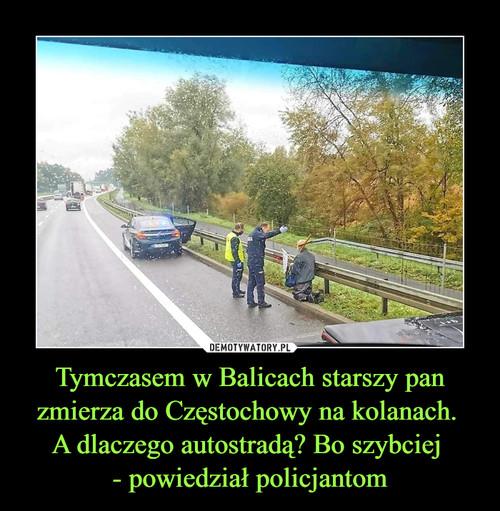 Tymczasem w Balicach starszy pan zmierza do Częstochowy na kolanach.  A dlaczego autostradą? Bo szybciej  - powiedział policjantom