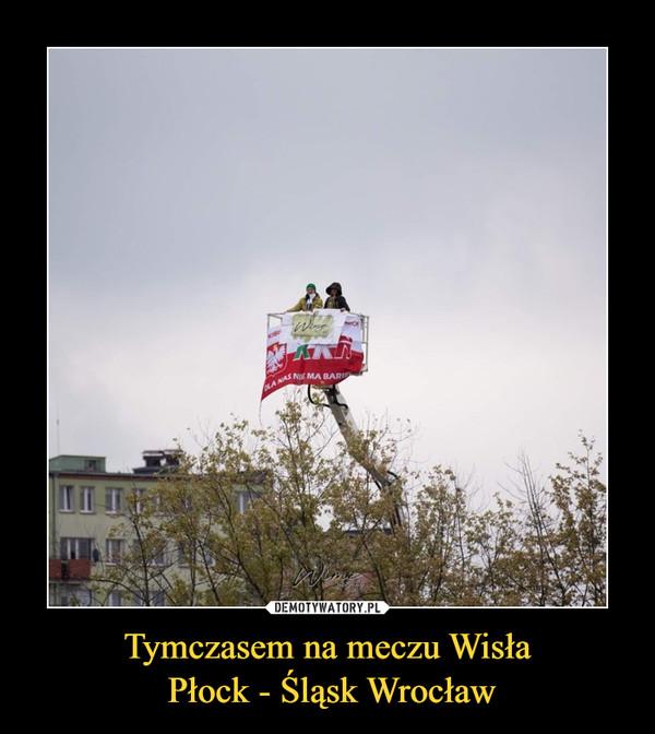 Tymczasem na meczu Wisła Płock - Śląsk Wrocław –