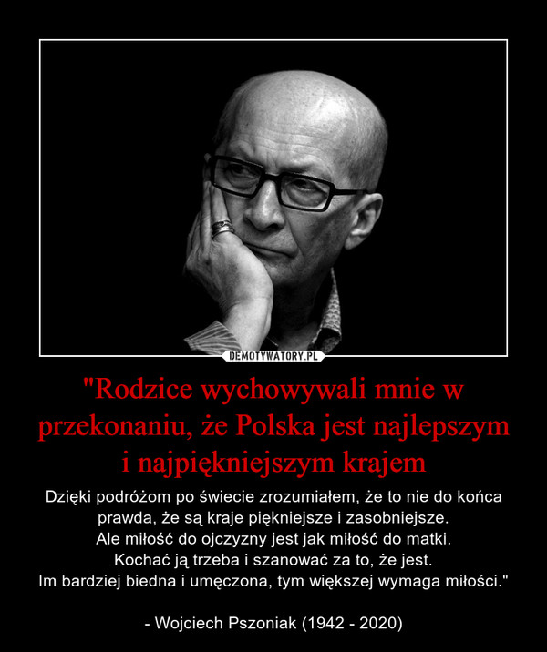 """""""Rodzice wychowywali mnie w przekonaniu, że Polska jest najlepszymi najpiękniejszym krajem – Dzięki podróżom po świecie zrozumiałem, że to nie do końca prawda, że są kraje piękniejsze i zasobniejsze.Ale miłość do ojczyzny jest jak miłość do matki.Kochać ją trzeba i szanować za to, że jest.Im bardziej biedna i umęczona, tym większej wymaga miłości.""""- Wojciech Pszoniak (1942 - 2020)"""