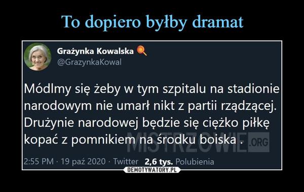 –  flfr    Grażynka Kowalska ®st}' @GrazynkaKowalMódlmy się żeby w tym szpitalu na stadionienarodowym nie umarł nikt z partii rządzącej.Drużynie narodowej będzie się ciężko piłkękopać z pomnikiem na środku boiska .I*r nj i l\Liv II ILMIii2:55 PM ■ 19 paź 2020 • Twitter 2,6 tys. Polubienia