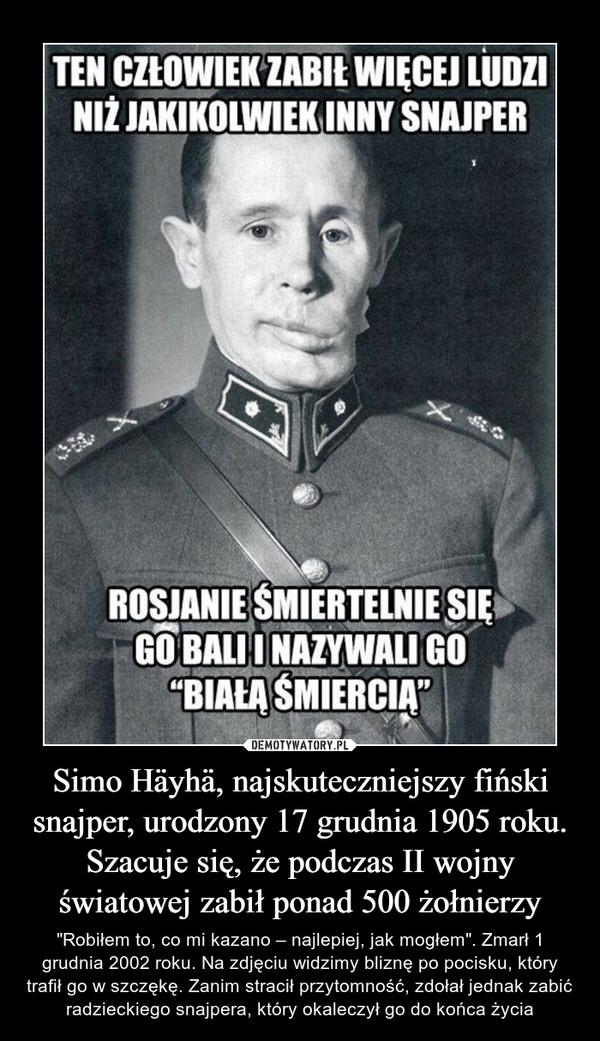 """Simo Häyhä, najskuteczniejszy fiński snajper, urodzony 17 grudnia 1905 roku. Szacuje się, że podczas II wojny światowej zabił ponad 500 żołnierzy – """"Robiłem to, co mi kazano – najlepiej, jak mogłem"""". Zmarł 1 grudnia 2002 roku. Na zdjęciu widzimy bliznę po pocisku, który trafił go w szczękę. Zanim stracił przytomność, zdołał jednak zabić radzieckiego snajpera, który okaleczył go do końca życia"""